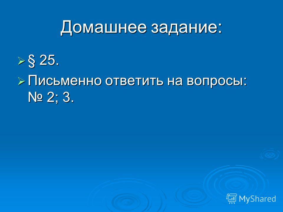 Домашнее задание: § 25. § 25. Письменно ответить на вопросы: 2; 3. Письменно ответить на вопросы: 2; 3.
