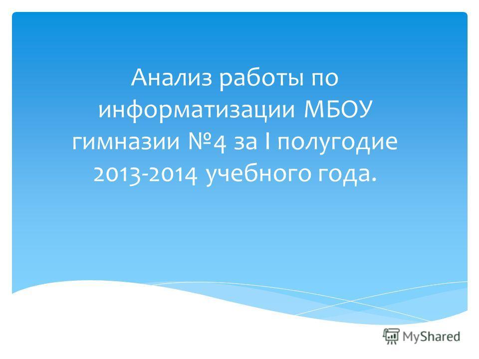 Анализ работы по информатизации МБОУ гимназии 4 за I полугодие 2013-2014 учебного года.