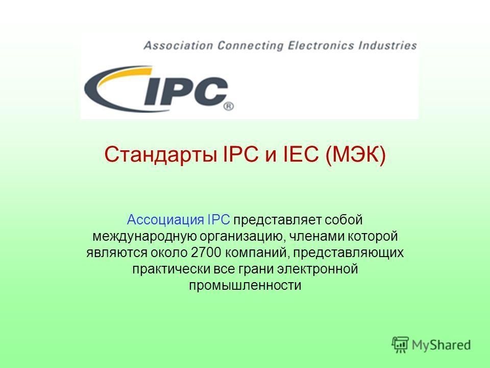 Стандарты IPC и IEC (МЭК) Ассоциация IPC представляет собой международную организацию, членами которой являются около 2700 компаний, представляющих практически все грани электронной промышленности