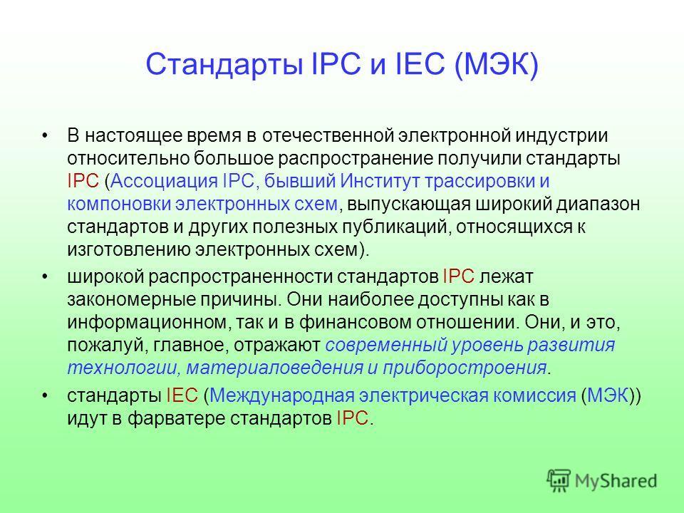 Стандарты IPC и IEC (МЭК) В настоящее время в отечественной электронной индустрии относительно большое распространение получили стандарты IPС (Ассоциация IPC, бывший Институт трассировки и компоновки электронных схем, выпускающая широкий диапазон ста