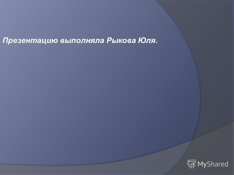 Презентацию выполняла Рыкова Юля.