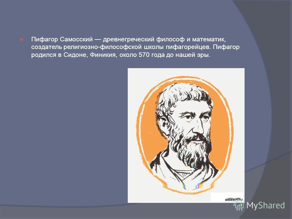 Пифагор Самосский древнегреческий философ и математик, создатель религиозно-философской школы пифагорейцев. Пифагор родился в Сидоне, Финикия, около 570 года до нашей эры.