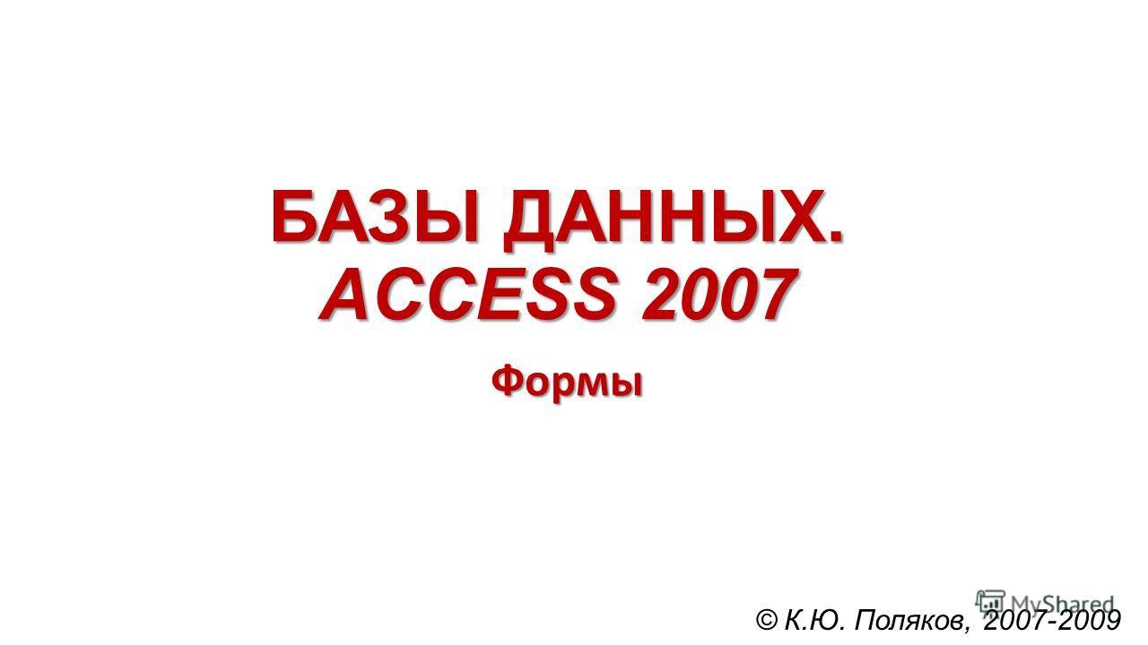 БАЗЫ ДАННЫХ. ACCESS 2007 Формы © К.Ю. Поляков, 2007-2009