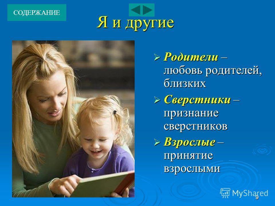 9 Я и другие Родители – любовь родителей, близких Сверстники – признание сверстников Взрослые – принятие взрослыми СОДЕРЖАНИЕ