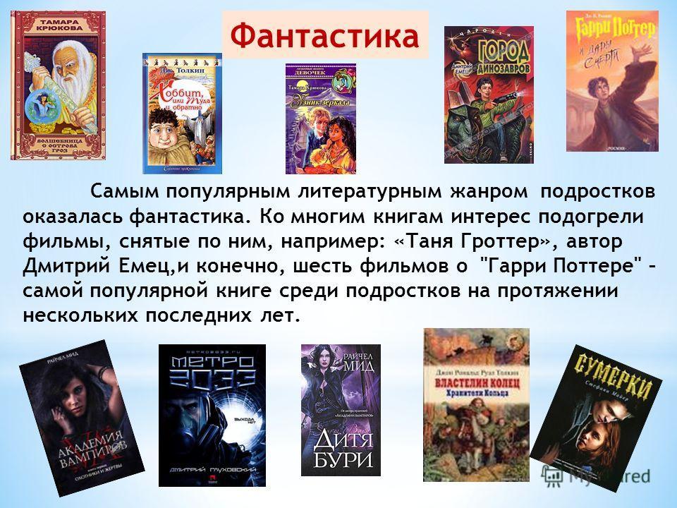 Самым популярным литературным жанром подростков оказалась фантастика. Ко многим книгам интерес подогрели фильмы, снятые по ним, например: «Таня Гроттер», автор Дмитрий Емец,и конечно, шесть фильмов о