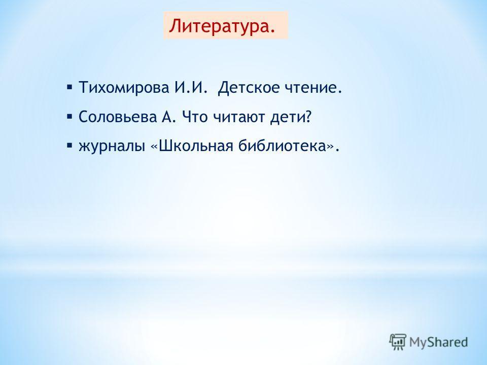 Литература. Тихомирова И.И. Детское чтение. Соловьева А. Что читают дети? журналы «Школьная библиотека».