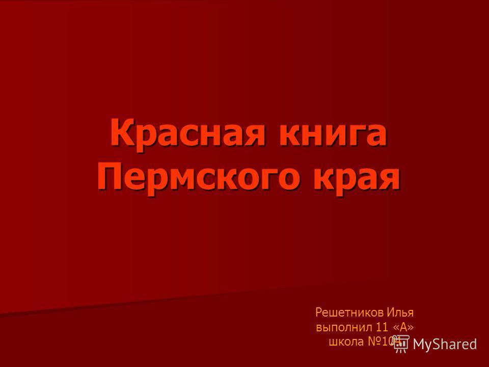 Красная книга Пермского края Решетников Илья выполнил 11 «А» школа 104