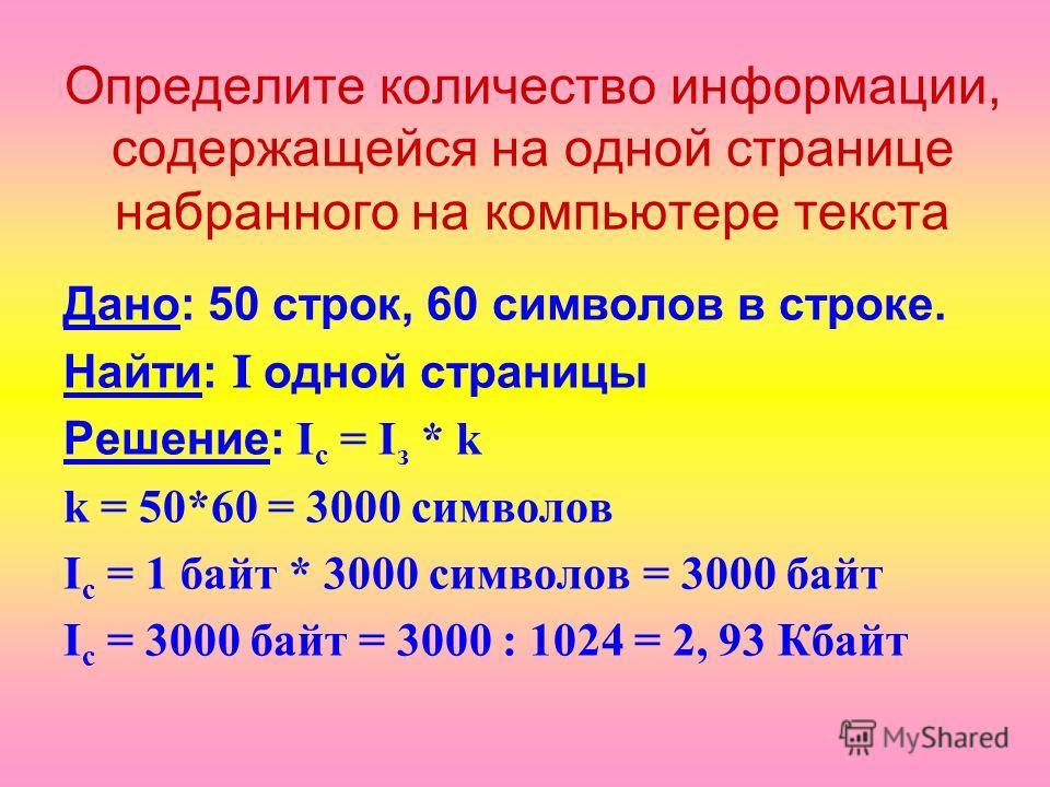 Определите количество информации, содержащейся на одной странице набранного на компьютере текста Дано: 50 строк, 60 символов в строке. Найти: I о дной страницы Решение: I c = I з * k k = 50*60 = 3000 символов I c = 1 байт * 3000 символов = 3000 байт