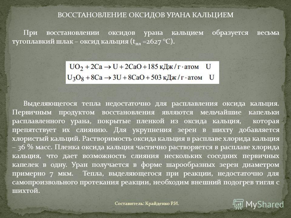 ВОССТАНОВЛЕНИЕ ОКСИДОВ УРАНА КАЛЬЦИЕМ При восстановлении оксидов урана кальцием образуется весьма тугоплавкий шлак – оксид кальция (t пл =2627 ° С). Выделяющегося тепла недостаточно для расплавления оксида кальция. Первичным продуктом восстановления