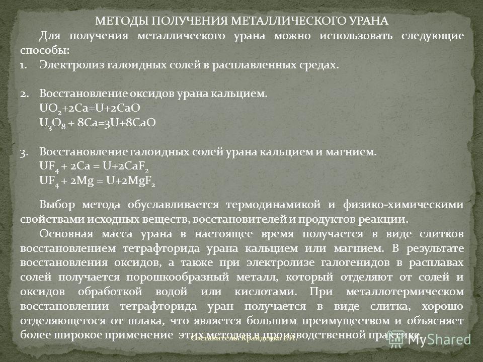 МЕТОДЫ ПОЛУЧЕНИЯ МЕТАЛЛИЧЕСКОГО УРАНА Для получения металлического урана можно использовать следующие способы: 1.Электролиз галоидных солей в расплавленных средах. 2.Восстановление оксидов урана кальцием. UO 2 +2Ca=U+2CaO U 3 O 8 + 8Ca=3U+8CaO 3.Восс