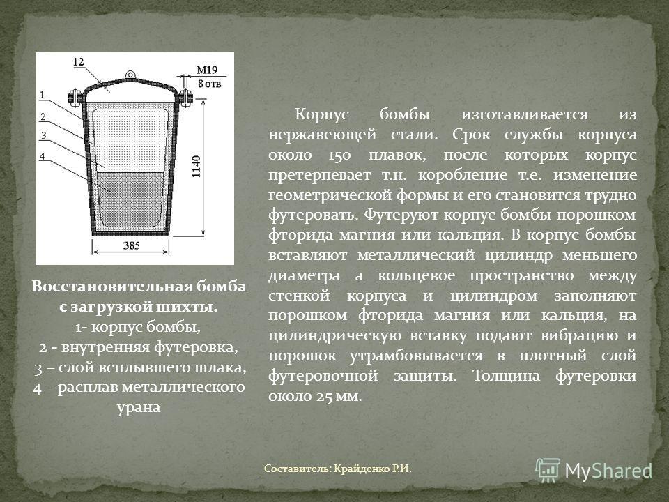 Восстановительная бомба с загрузкой шихты. 1- корпус бомбы, 2 - внутренняя футеровка, 3 – слой всплывшего шлака, 4 – расплав металлического урана Корпус бомбы изготавливается из нержавеющей стали. Срок службы корпуса около 150 плавок, после которых к