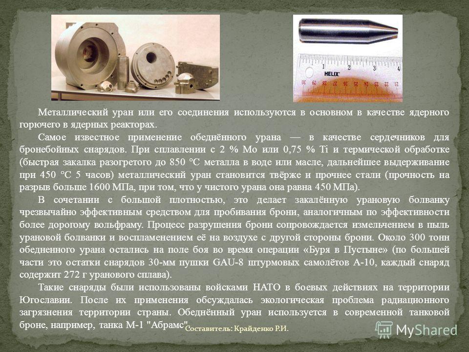 Металлический уран или его соединения используются в основном в качестве ядерного горючего в ядерных реакторах. Самое известное применение обеднённого урана в качестве сердечников для бронебойных снарядов. При сплавлении с 2 % Mo или 0,75 % Ti и терм
