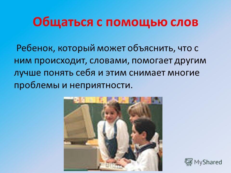 Общаться с помощью слов Ребенок, который может объяснить, что с ним происходит, словами, помогает другим лучше понять себя и этим снимает многие проблемы и неприятности.