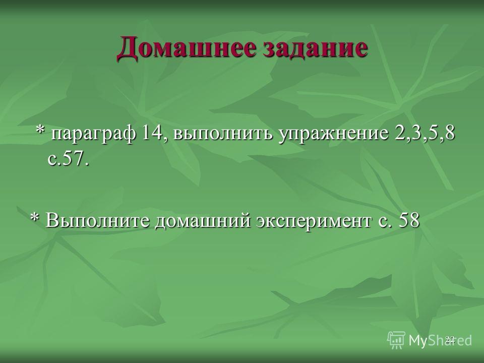 22 Домашнее задание * параграф 14, выполнить упражнение 2,3,5,8 с.57. * параграф 14, выполнить упражнение 2,3,5,8 с.57. * Выполните домашний эксперимент с. 58