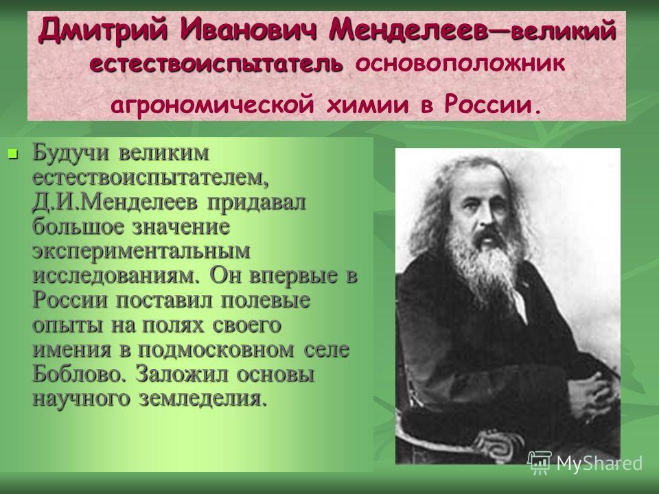 7 Дмитрий Иванович Менделеев великий естествоиспытатель Дмитрий Иванович Менделеев великий естествоиспытатель основоположник агрономической химии в России. Будучи великим естествоиспытателем, Д.И.Менделеев придавал большое значение экспериментальным
