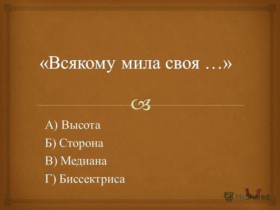А ) Высота Б ) Сторона В ) Медиана Г ) Биссектриса