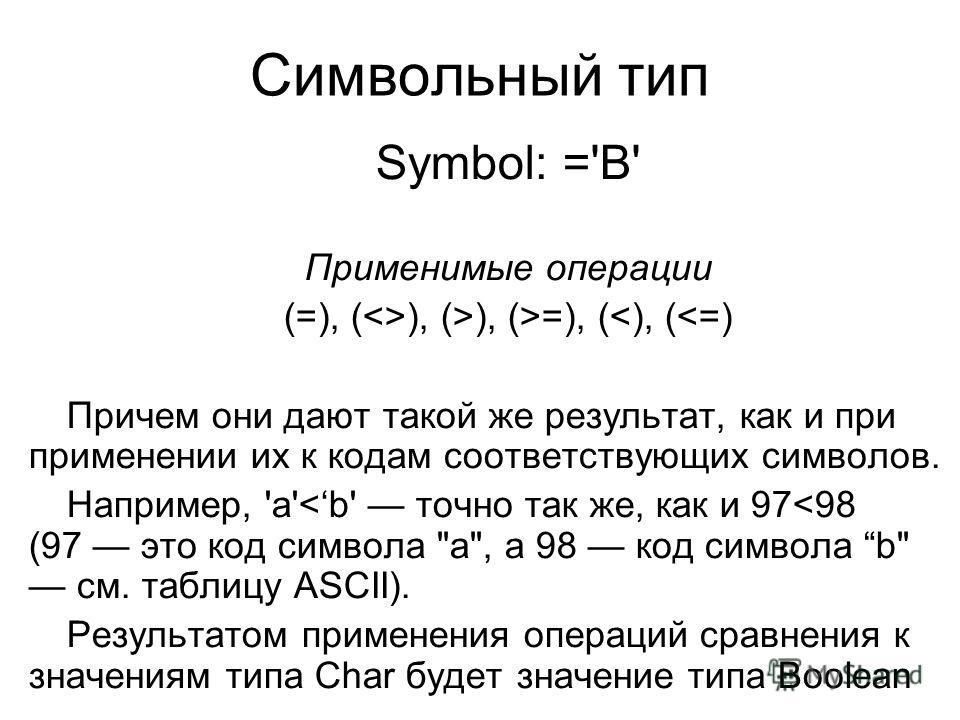 Символьный тип Symbol: ='В' Применимые операции (=), (), (>), (>=), (