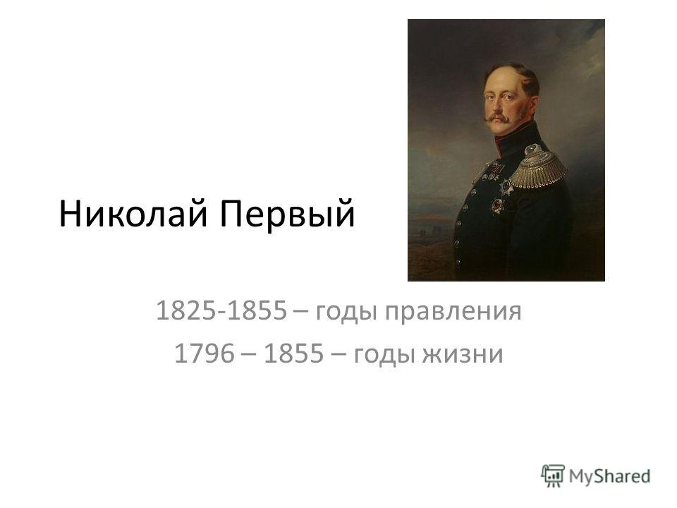 Николай Первый 1825-1855 – годы правления 1796 – 1855 – годы жизни