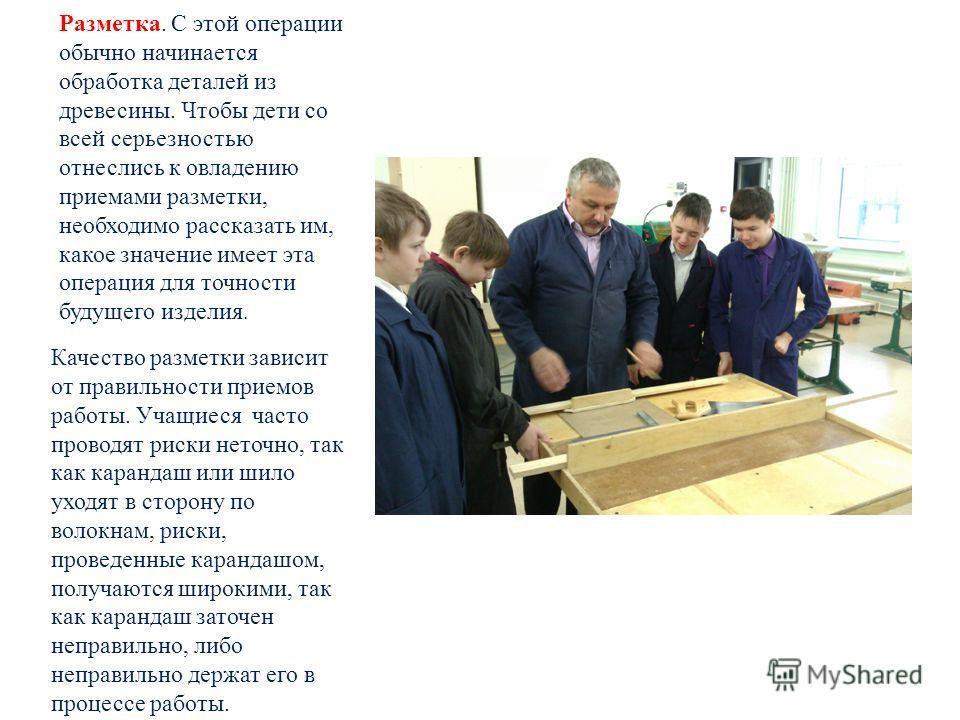 Разметка. С этой операции обычно начинается обработка деталей из древесины. Чтобы дети со всей серьезностью отнеслись к овладению приемами разметки, необходимо рассказать им, какое значение имеет эта операция для точности будущего изделия. Качество р