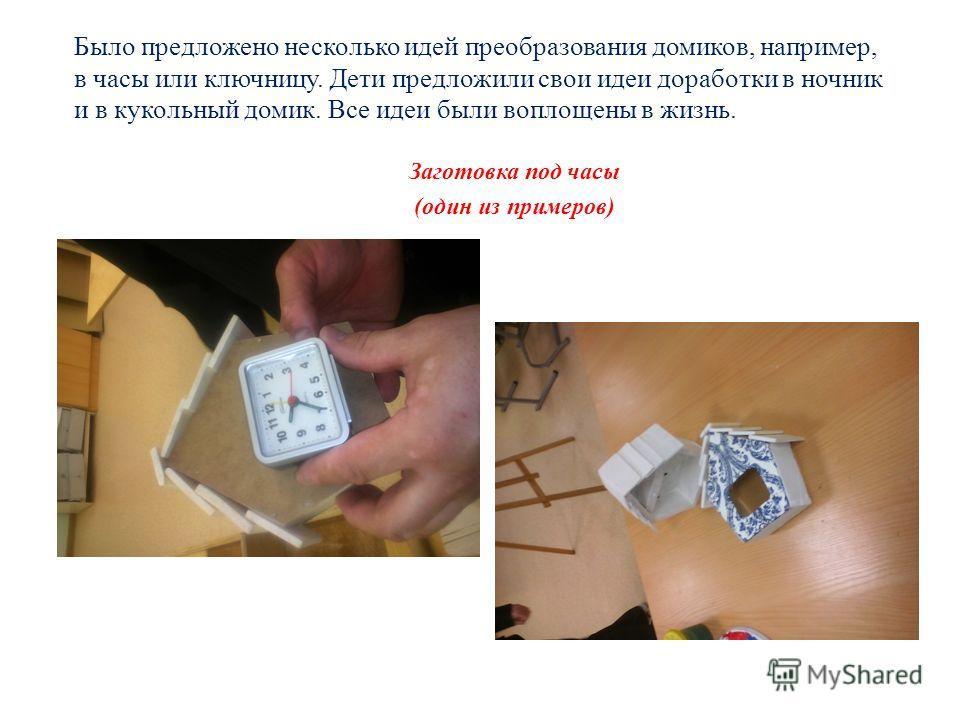 Было предложено несколько идей преобразования домиков, например, в часы или ключницу. Дети предложили свои идеи доработки в ночник и в кукольный домик. Все идеи были воплощены в жизнь. Заготовка под часы (один из примеров)