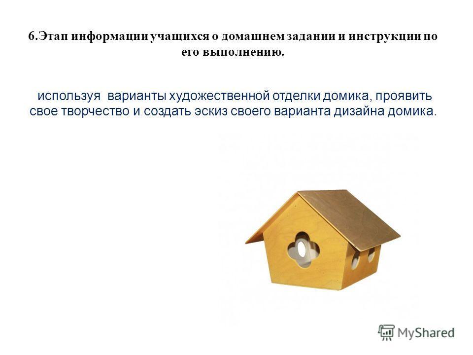 6.Этап информации учащихся о домашнем задании и инструкции по его выполнению. используя варианты художественной отделки домика, проявить свое творчество и создать эскиз своего варианта дизайна домика.