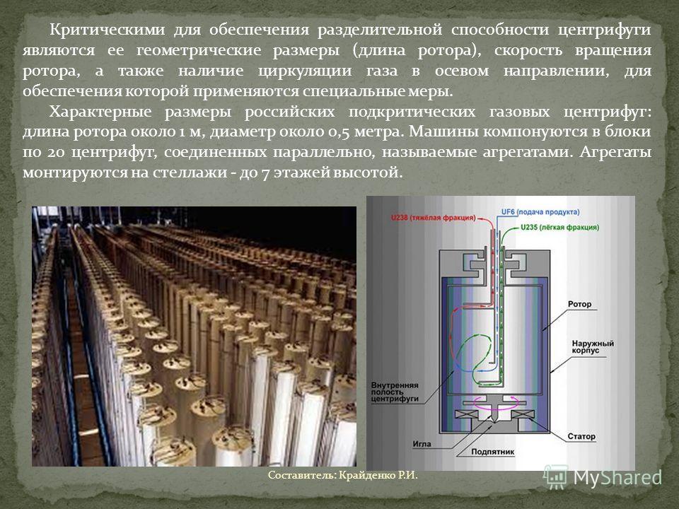Критическими для обеспечения разделительной способности центрифуги являются ее геометрические размеры (длина ротора), скорость вращения ротора, а также наличие циркуляции газа в осевом направлении, для обеспечения которой применяются специальные меры