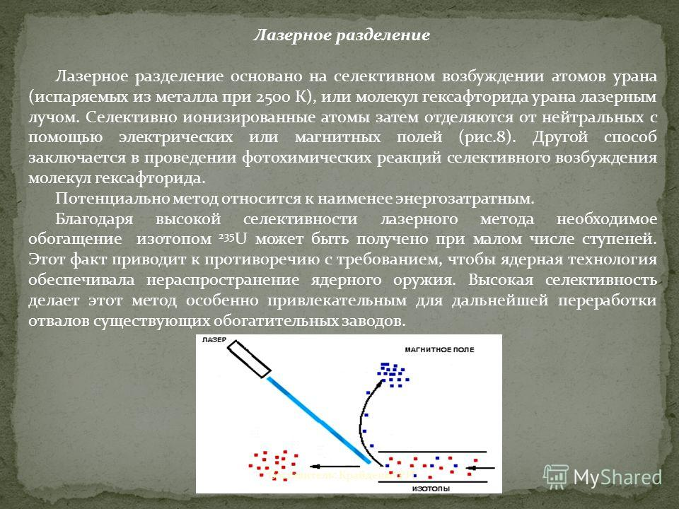 Лазерное разделение Лазерное разделение основано на селективном возбуждении атомов урана (испаряемых из металла при 2500 К), или молекул гексафторида урана лазерным лучом. Селективно ионизированные атомы затем отделяются от нейтральных с помощью элек