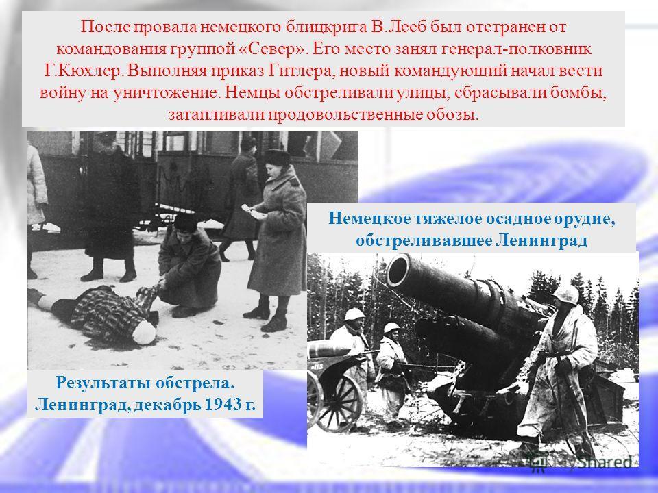 После провала немецкого блицкрига В.Лееб был отстранен от командования группой «Север». Его место занял генерал-полковник Г.Кюхлер. Выполняя приказ Гитлера, новый командующий начал вести войну на уничтожение. Немцы обстреливали улицы, сбрасывали бомб