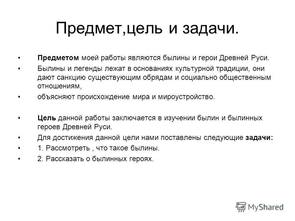 Предмет,цель и задачи. Предметом моей работы являются былины и герои Древней Руси. Былины и легенды лежат в основаниях культурной традиции, они дают санкцию существующим обрядам и социально общественным отношениям, объясняют происхождение мира и миро