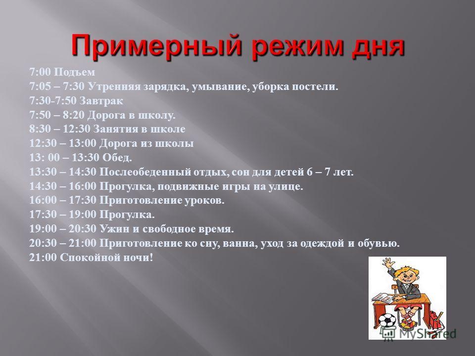 7:00 Подъем 7:05 – 7:30 Утренняя зарядка, умывание, уборка постели. 7:30-7:50 Завтрак 7:50 – 8:20 Дорога в школу. 8:30 – 12:30 Занятия в школе 12:30 – 13:00 Дорога из школы 13: 00 – 13:30 Обед. 13:30 – 14:30 Послеобеденный отдых, сон для детей 6 – 7
