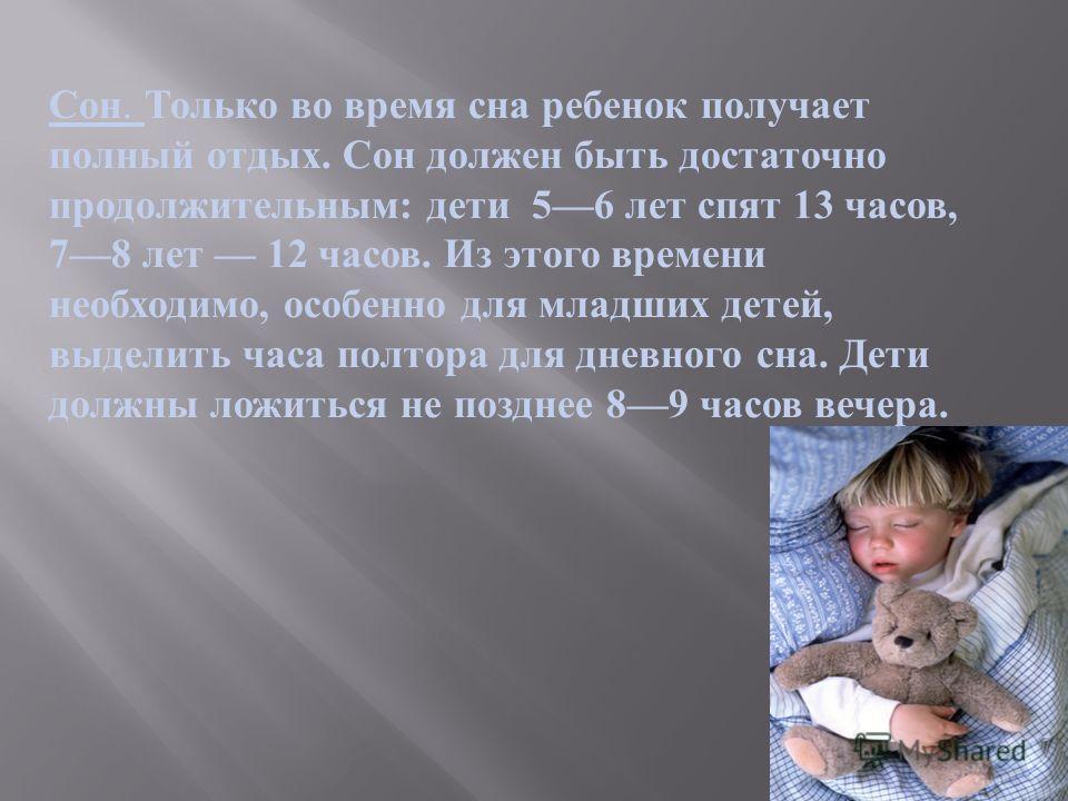 Сон. Только во время сна ребенок получает полный отдых. Сон должен быть достаточно продолжительным : дети 56 лет спят 13 часов, 78 лет 12 часов. Из этого времени необходимо, особенно для младших детей, выделить часа полтора для дневного сна. Дети дол