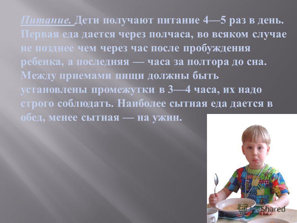 Питание. Дети получают питание 45 раз в день. Первая еда дается через полчаса, во всяком случае не позднее чем через час после пробуждения ребенка, а последняя часа за полтора до сна. Между приемами пищи должны быть установлены промежутки в 34 часа,