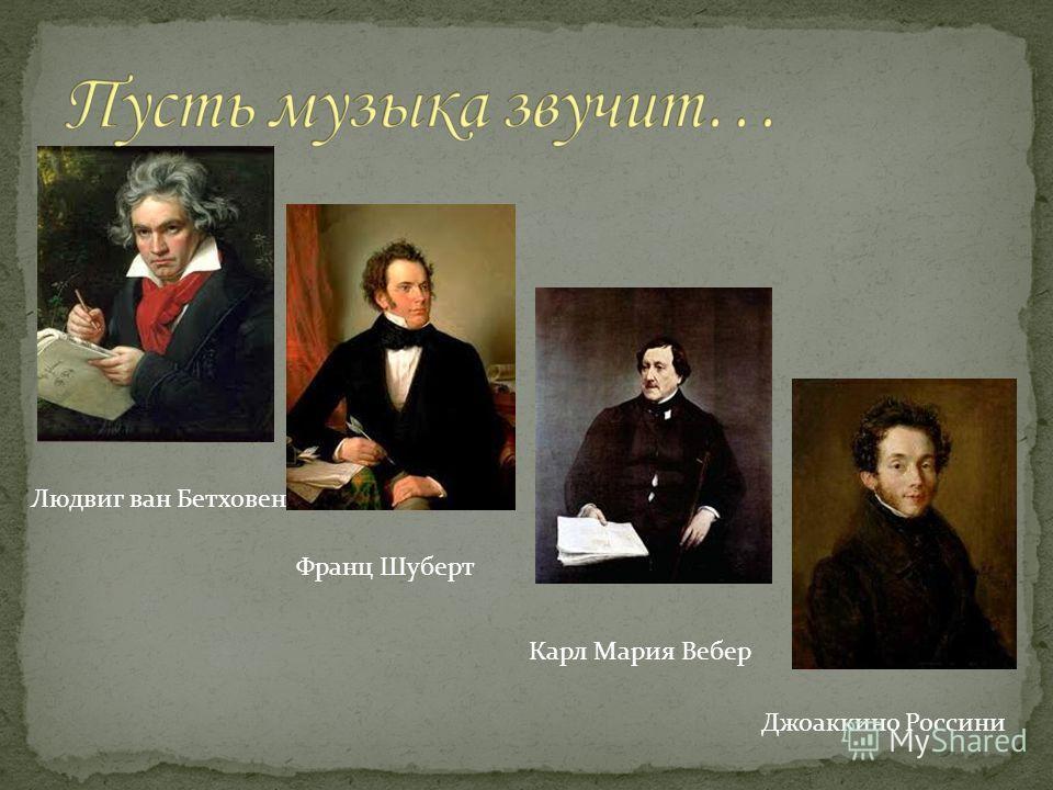 Людвиг ван Бетховен Франц Шуберт Карл Мария Вебер Джоаккино Россини
