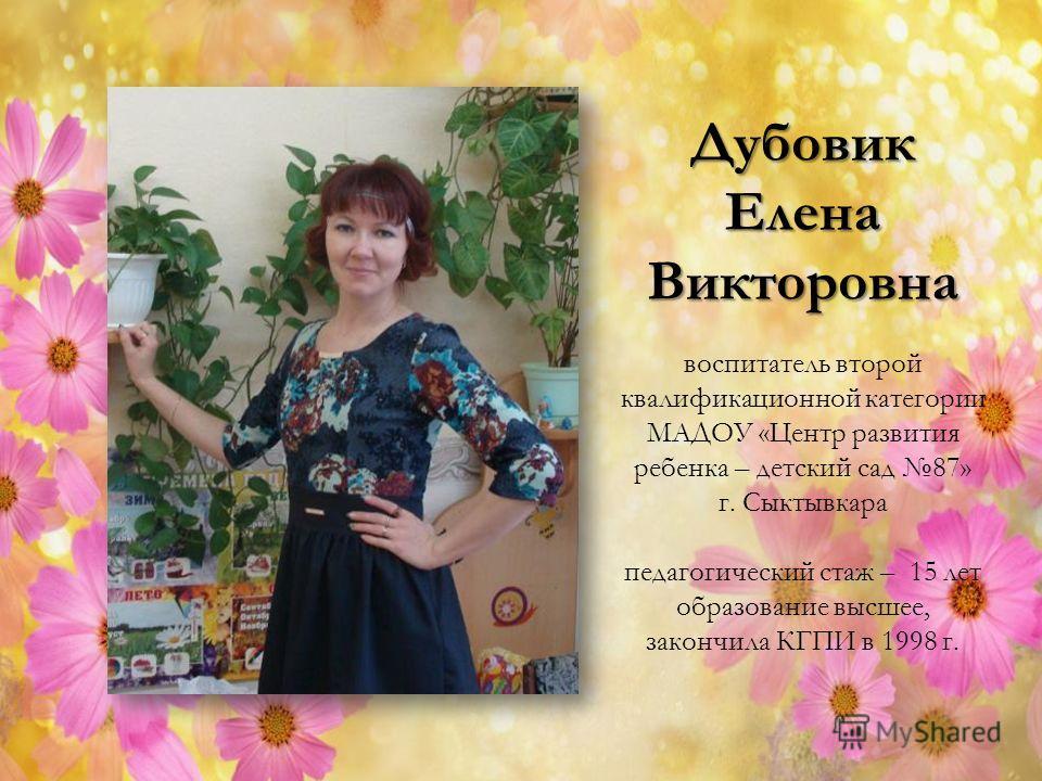 ДубовикЕленаВикторовна воспитатель второй квалификационной категории МАДОУ «Центр развития ребенка – детский сад 87» г. Сыктывкара педагогический стаж – 15 лет образование высшее, закончила КГПИ в 1998 г.