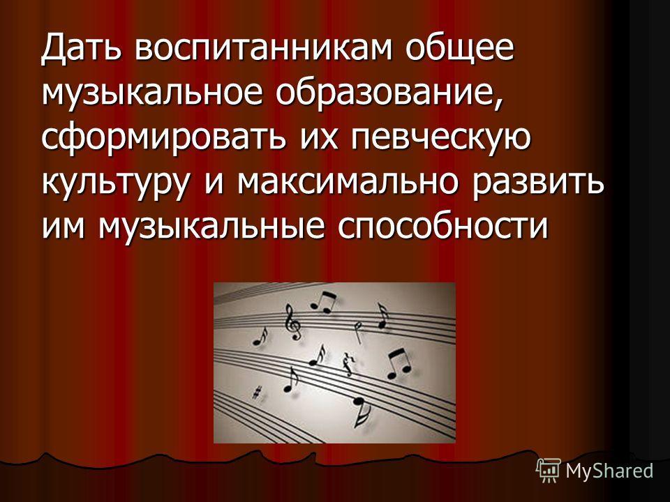 Дать воспитанникам общее музыкальное образование, сформировать их певческую культуру и максимально развить им музыкальные способности