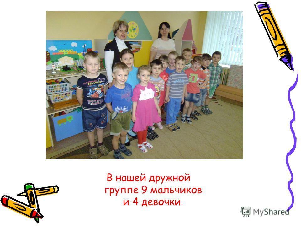 В нашей дружной группе 9 мальчиков и 4 девочки.