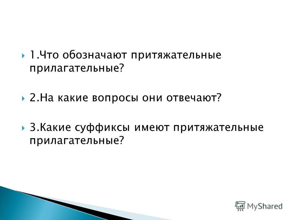 1.Что обозначают притяжательные прилагательные? 2.На какие вопросы они отвечают? 3.Какие суффиксы имеют притяжательные прилагательные?