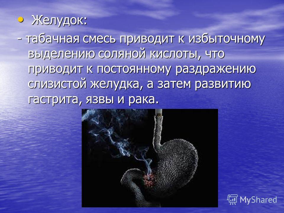 Желудок: Желудок: - табачная смесь приводит к избыточному выделению соляной кислоты, что приводит к постоянному раздражению слизистой желудка, а затем развитию гастрита, язвы и рака.