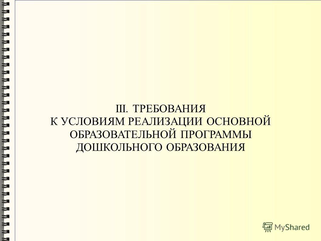 III. ТРЕБОВАНИЯ К УСЛОВИЯМ РЕАЛИЗАЦИИ ОСНОВНОЙ ОБРАЗОВАТЕЛЬНОЙ ПРОГРАММЫ ДОШКОЛЬНОГО ОБРАЗОВАНИЯ