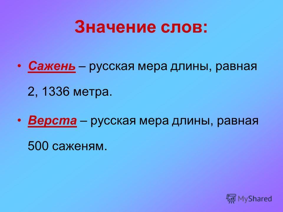 Значение слов: Сажень – русская мера длины, равная 2, 1336 метра. Верста – русская мера длины, равная 500 саженям.