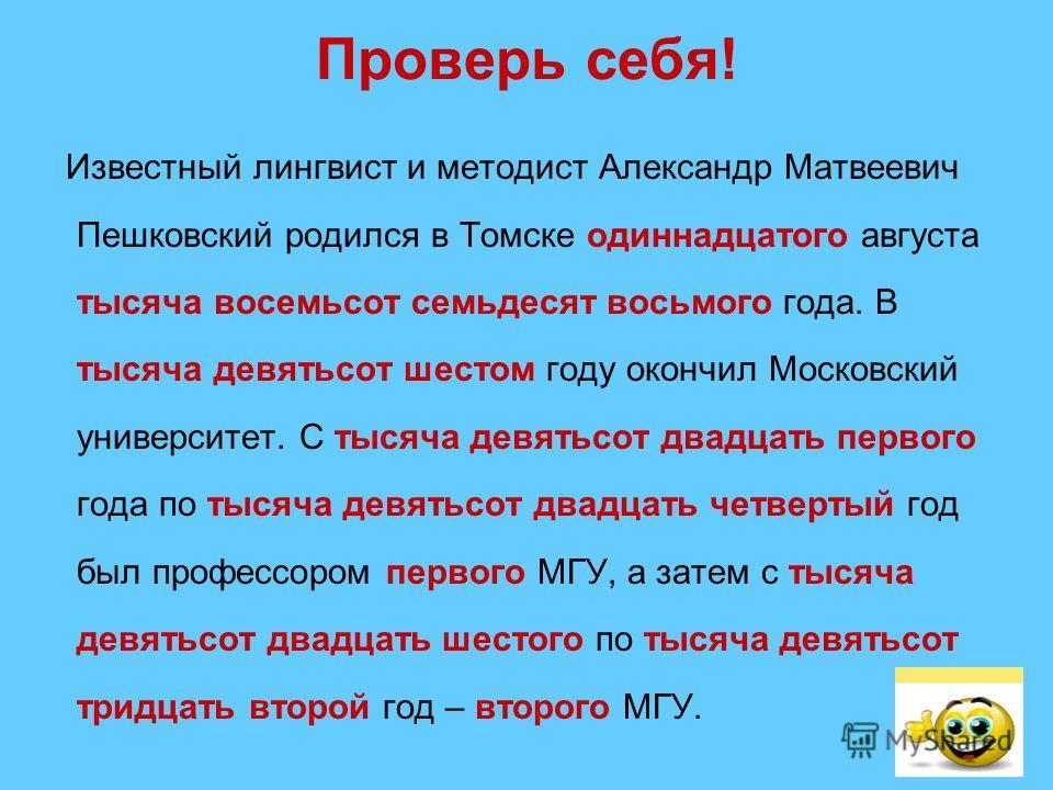 Проверь себя! Известный лингвист и методист Александр Матвеевич Пешковский родился в Томске одиннадцатого августа тысяча восемьсот семьдесят восьмого года. В тысяча девятьсот шестом году окончил Московский университет. С тысяча девятьсот двадцать пер