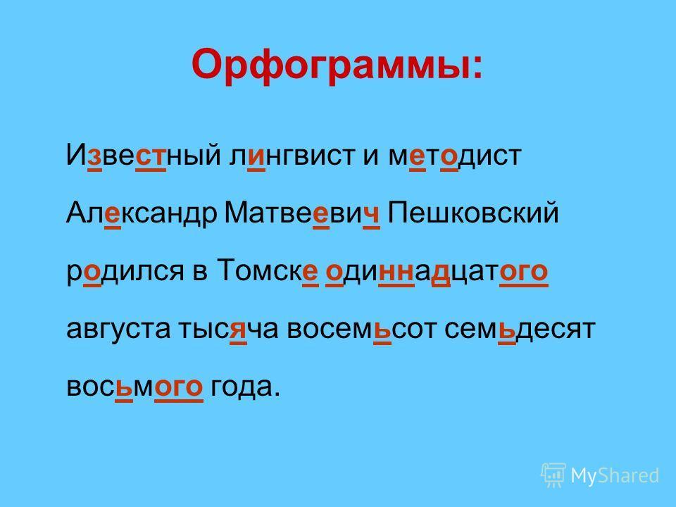 Орфограммы: Известный лингвист и методист Александр Матвеевич Пешковский родился в Томске одиннадцатого августа тысяча восемьсот семьдесят восьмого года.