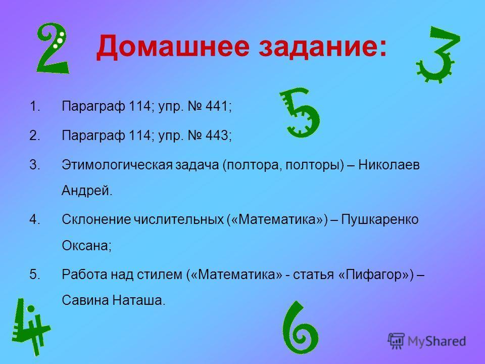 Домашнее задание: 1.Параграф 114; упр. 441; 2.Параграф 114; упр. 443; 3.Этимологическая задача (полтора, полторы) – Николаев Андрей. 4.Склонение числительных («Математика») – Пушкаренко Оксана; 5.Работа над стилем («Математика» - статья «Пифагор») –