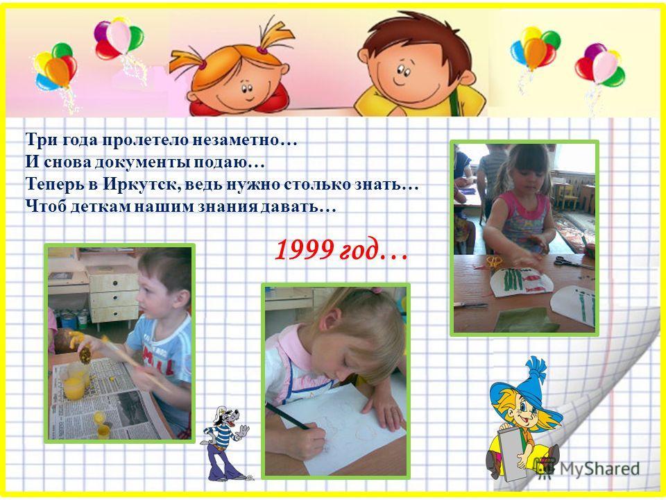 Три года пролетело незаметно… И снова документы подаю… Теперь в Иркутск, ведь нужно столько знать… Чтоб деткам нашим знания давать… 1999 год…