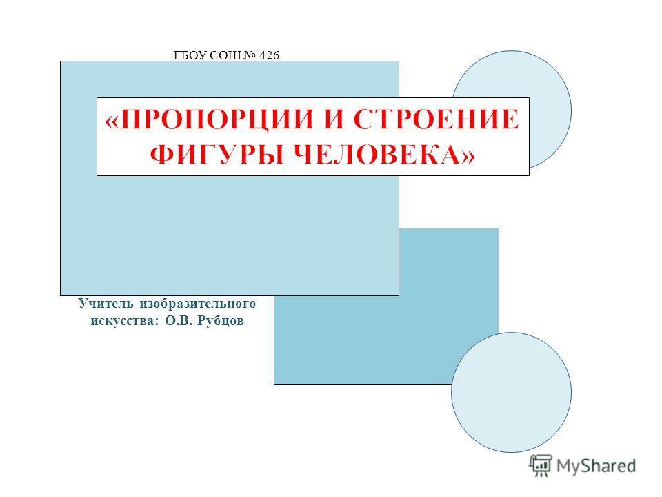 ГБОУ СОШ 426 Учитель изобразительного искусства: О.В. Рубцов