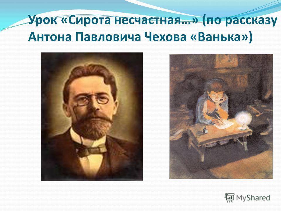 Урок «Сирота несчастная…» (по рассказу Антона Павловича Чехова «Ванька»)