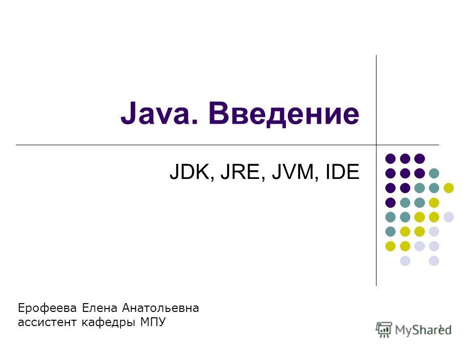 1 Java. Введение JDK, JRE, JVM, IDE Ерофеева Елена Анатольевна ассистент кафедры МПУ