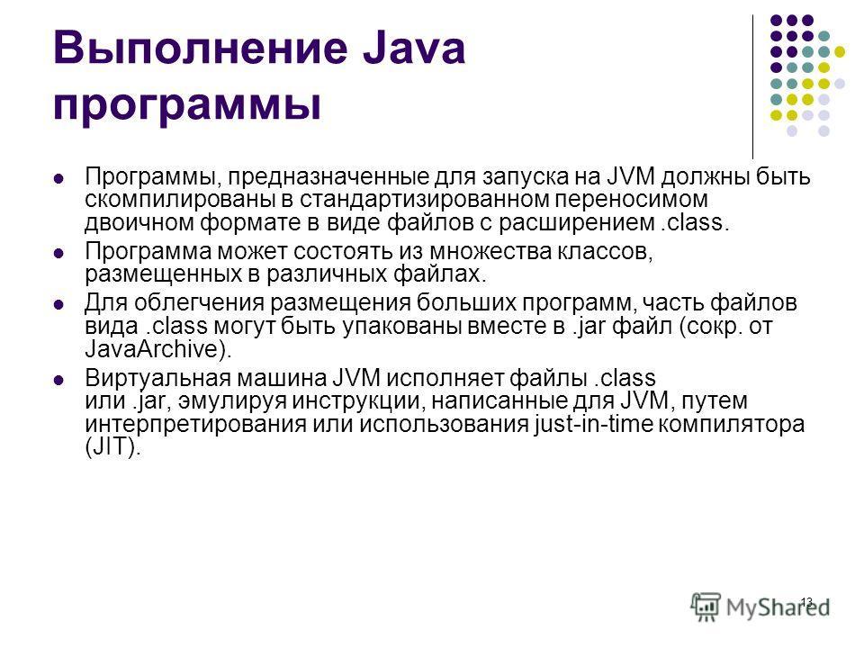 13 Выполнение Java программы Программы, предназначенные для запуска на JVM должны быть скомпилированы в стандартизированном переносимом двоичном формате в виде файлов с расширением.class. Программа может состоять из множества классов, размещенных в р