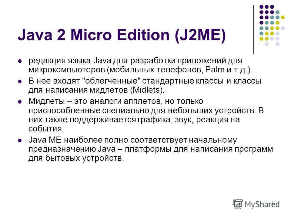 4 Java 2 Micro Edition (J2ME) редакция языка Java для разработки приложений для микрокомпьютеров (мобильных телефонов, Palm и т.д.). В нее входят