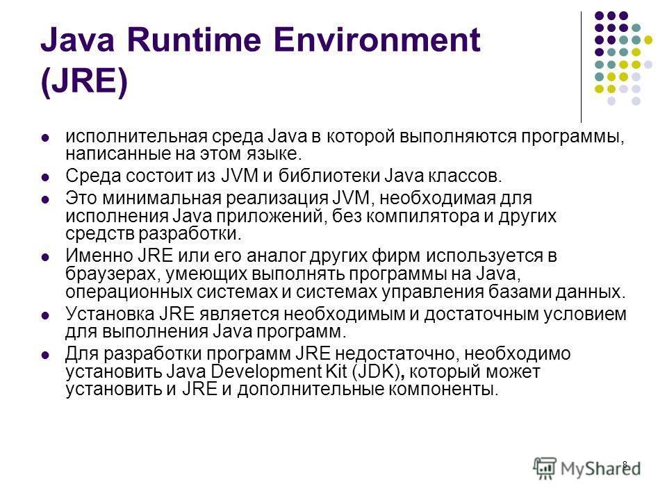 8 Java Runtime Environment (JRE) исполнительная среда Java в которой выполняются программы, написанные на этом языке. Среда состоит из JVM и библиотеки Java классов. Это минимальная реализация JVM, необходимая для исполнения Java приложений, без комп